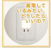 漏電しているみたい、どうしたらいいの?